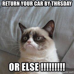 Grumpy cat good - return your car by Thrsday or else !!!!!!!!!