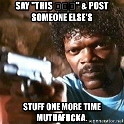 """Pulp Fiction - SAy """"THIS 😂😂😂"""" & post SOMEONE ELSE'S Stuff one more time muthafucka."""