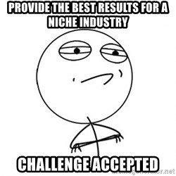 Challenge Accepted - provide the best results for a niche industry challenge accepted