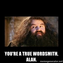 You're a Wizard Harry - You're a true wordsmith, alan.