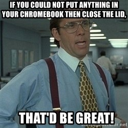 Office Space Boss - IF YOU COULD NOT PUT ANYTHING IN YOUR CHROMEBOOK THEN CLOSE THE LID,   that'd be great!