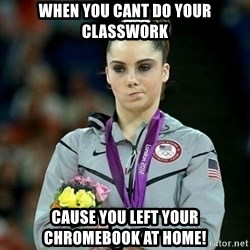 McKayla Maroney Not Impressed - When you cant do your classwork Cause you left your Chromebook at home!