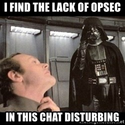 I find your lack of faith disturbing - I find the lack of opsec in this chat disturbing