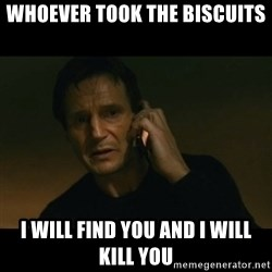 liam neeson taken - whoever took the biscuits i will find you and i will kill you