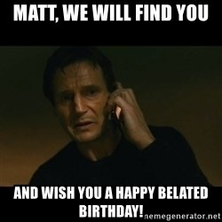 liam neeson taken - Matt, we will find you  And wish you a happy belated birthday!