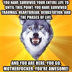 Courage Wolf - You have survived YOUR ENTIRE life to until this point. You have survived traumas, heartbreak, Devastation, and the phases of life. And you are here. You go, motherfucker. You're awesome!