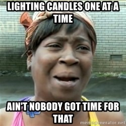 Ain't Nobody got time fo that - lighting candles one at a time ain't nobody got time for that