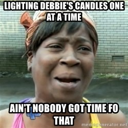 Ain't Nobody got time fo that - lighting debbie's candles one at a time Ain't Nobody got time fo that