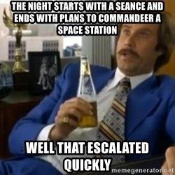 That escalated quickly-Ron Burgundy - The night starts with a seance and ends with plans to commandeer a space station Well that escalated quickly