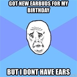 Okay Guy - got new earbuds for my birthday But i dont have ears