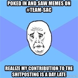 Okay Guy - Poked in and saw memes on #team-sac Realize my contribution to the shitposting is a day late