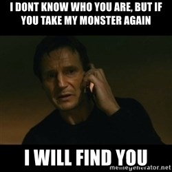 liam neeson taken - I DONT KNOW WHO YOU ARE, BUT IF YOU TAKE MY MONSTER AGAIN I WILL FIND YOU