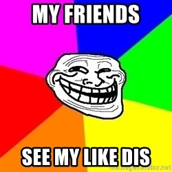 Trollface - My FRIENDS  see my like dis
