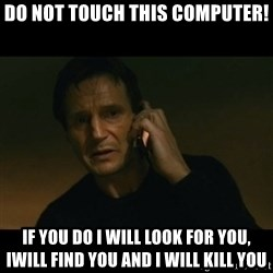 liam neeson taken - Do not touch this computer! If you do i will look for you, iwill find you and i will kill you