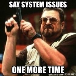 john goodman - Say system issues one more time