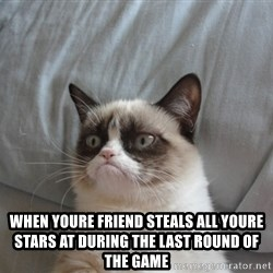 Grumpy cat good - when youre friend steals all youre stars at during the last round of the game