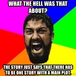 sparta - What the hell was that about? The story just says that there has to be one story with a main plot.