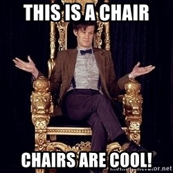 Hipster Doctor Who - This is a Chair Chairs are cool!