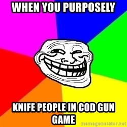Trollface - when you purposely  knife people in cod gun game