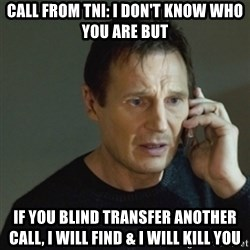 taken meme - Call from Tni: I don't know who you are but if you blind transfer another call, i will find & I will kill you