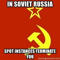 In Soviet Russia - In soviet russia spot instances terminate you