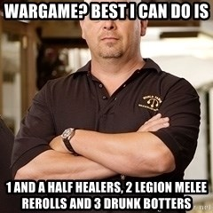 Rick Harrison - Wargame? Best I can do Is 1 and a half healers, 2 Legion Melee rerolls and 3 drunk botters