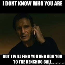 liam neeson taken - I dont know who you are But I will find you and add you to the kenshoo call
