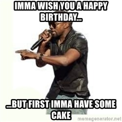 Imma Let you finish kanye west - Imma wish you a happy birthday... ...but first imma have some cake