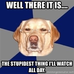 Racist Dog 1 - Well there it is.... the stupidest thing i'll watch all day.