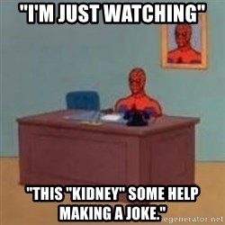 "and im just sitting here masterbating - ""i'm just watching"" ""this ""kidney"" some help making a joke."""