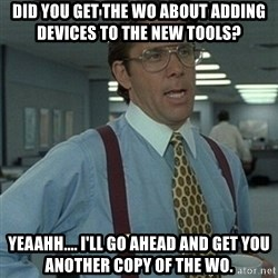Office Space Boss - Did you get the WO about adding Devices to the new Tools? Yeaahh.... I'll go ahead and get you another copy of the WO.