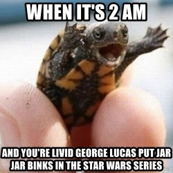 angry turtle - When it's 2 am And you're livid george lucas put jar jar binks in the star wars series