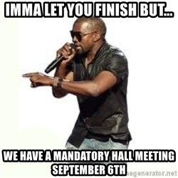 Imma Let you finish kanye west - imma let you finish but... we have a mandatory hall meeting september 6th