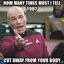 Captain Picard - How many times must i tell you? Cut Away from your body