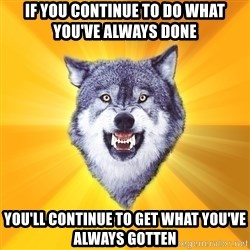 Courage Wolf - If you continue to do what you've always done you'll continue to get what you've always gotten