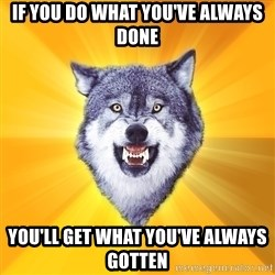 Courage Wolf - if you do what you've always done you'll get what you've always gotten