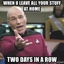 Captain Picard - when u leave all your stuff at home  two days in a row