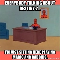 Masturbating Spider-Man - EVerybody talking about dEstiny 2... I'm just sitting here playing mario and rabbids.