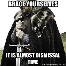 Brace Yourself Meme - BRACE YOURSELVES IT IS ALMOST DISMISSAL TIME