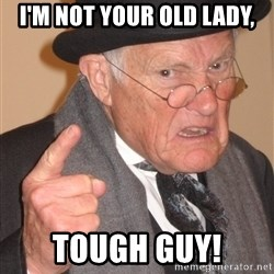 Angry Old Man - I'm not your old lady, Tough guy!