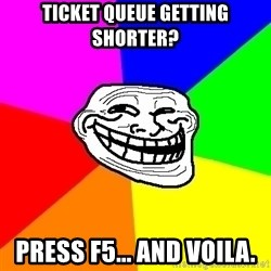 Trollface - Ticket queue getting shorter? Press F5... and voila.