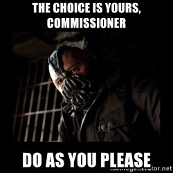 Bane Meme - The choice is yours, commissioner do as you please