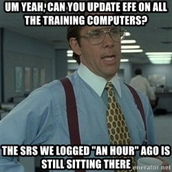 """Office Space Boss - um yeah, can you update efe on all the training computers? The SRS we logged """"an hour"""" ago is still sitting there"""