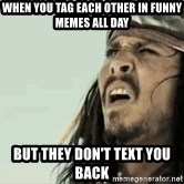 Jack Sparrow Reaction - when you tag each other in funny memes all day but they don't text you back