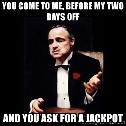 The Godfather - you come to me, before my two days off and you ask for a jackpot