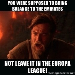 "Obi Wan Kenobi ""You were my brother!"" - You were supposed to bring balance to the emirates Not leave it in the europa league!"