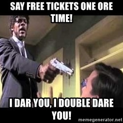 Say what again - say free tickets one ore time! i dar you, i double dare you!