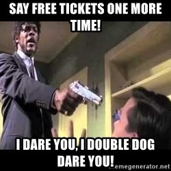 Say what again - say free tickets one more time! i dare you, i double dog dare you!