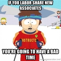 You're gonna have a bad time - If you labor share new associates you're going to have a bad time
