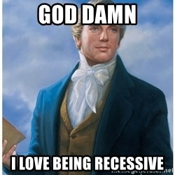 Joseph Smith - GOD DAMN I LOVE BEING RECESSIVE